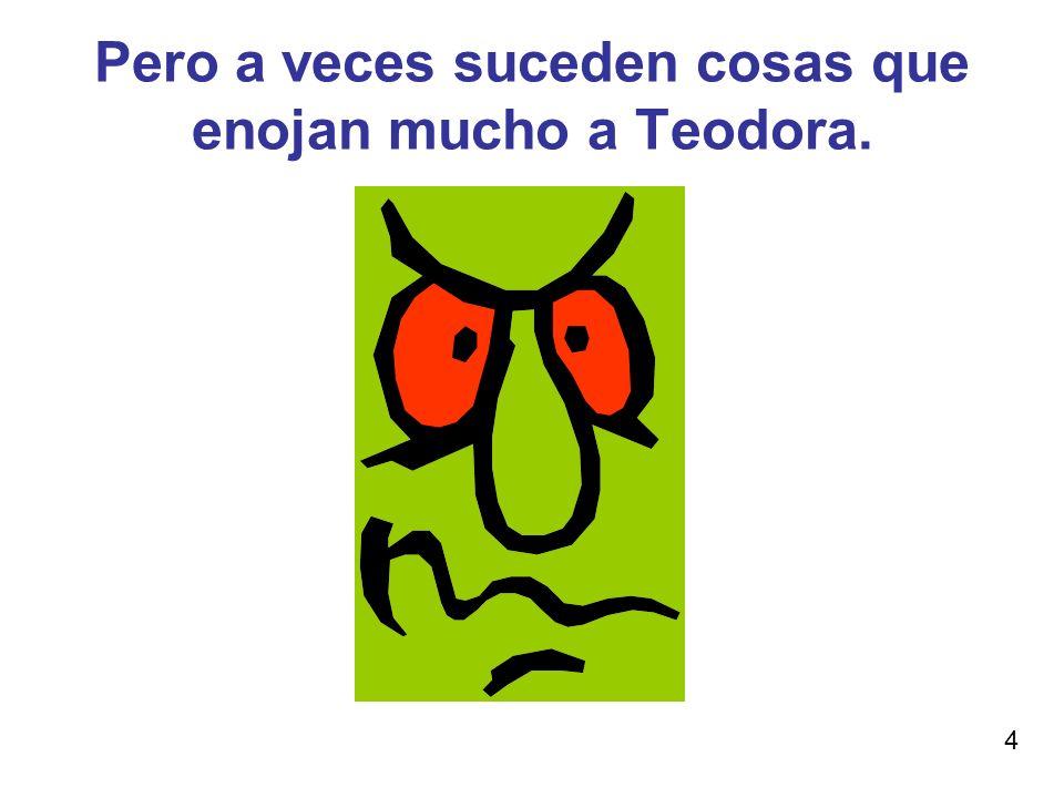 Pero a veces suceden cosas que enojan mucho a Teodora.
