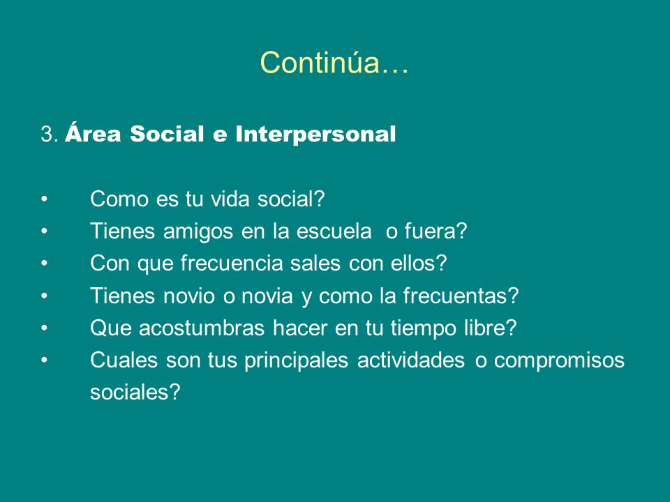 Continúa… 3. Área Social e Interpersonal Como es tu vida social