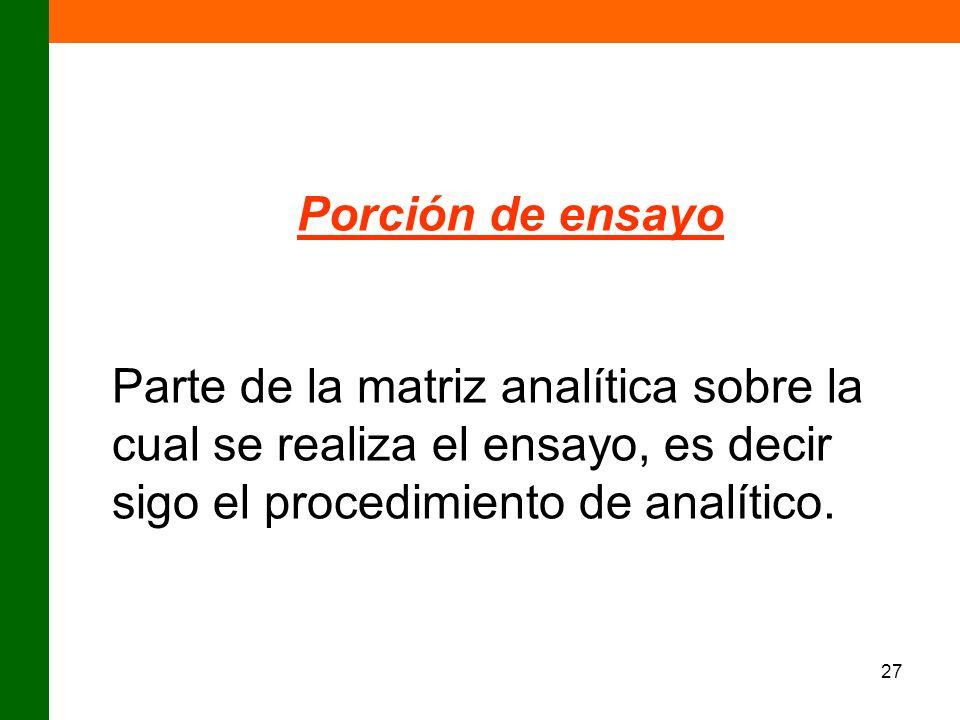 Porción de ensayoParte de la matriz analítica sobre la cual se realiza el ensayo, es decir sigo el procedimiento de analítico.