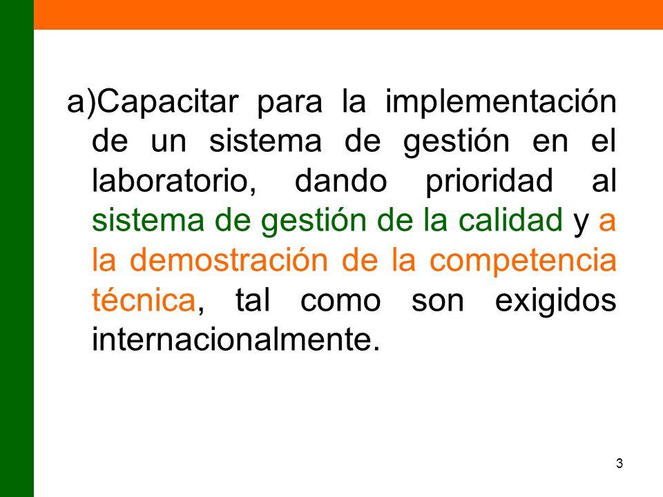 Capacitar para la implementación de un sistema de gestión en el laboratorio, dando prioridad al sistema de gestión de la calidad y a la demostración de la competencia técnica, tal como son exigidos internacionalmente.