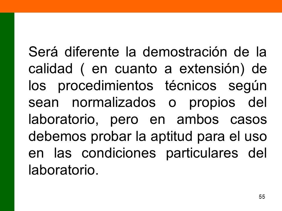 Será diferente la demostración de la calidad ( en cuanto a extensión) de los procedimientos técnicos según sean normalizados o propios del laboratorio, pero en ambos casos debemos probar la aptitud para el uso en las condiciones particulares del laboratorio.