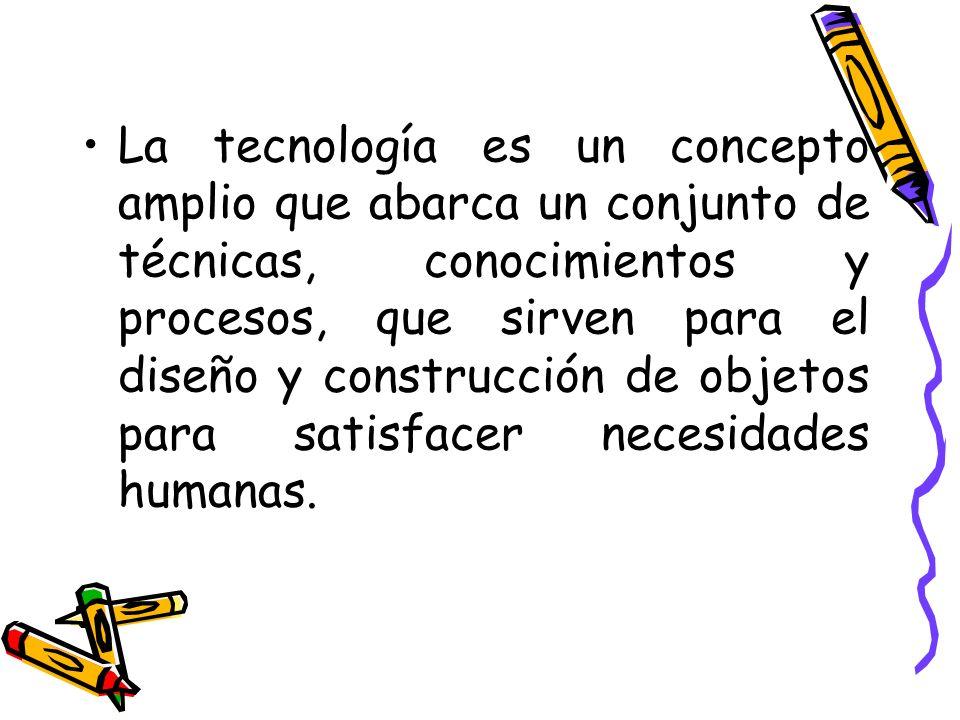La tecnología es un concepto amplio que abarca un conjunto de técnicas, conocimientos y procesos, que sirven para el diseño y construcción de objetos para satisfacer necesidades humanas.