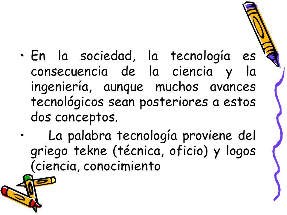 En la sociedad, la tecnología es consecuencia de la ciencia y la ingeniería, aunque muchos avances tecnológicos sean posteriores a estos dos conceptos.