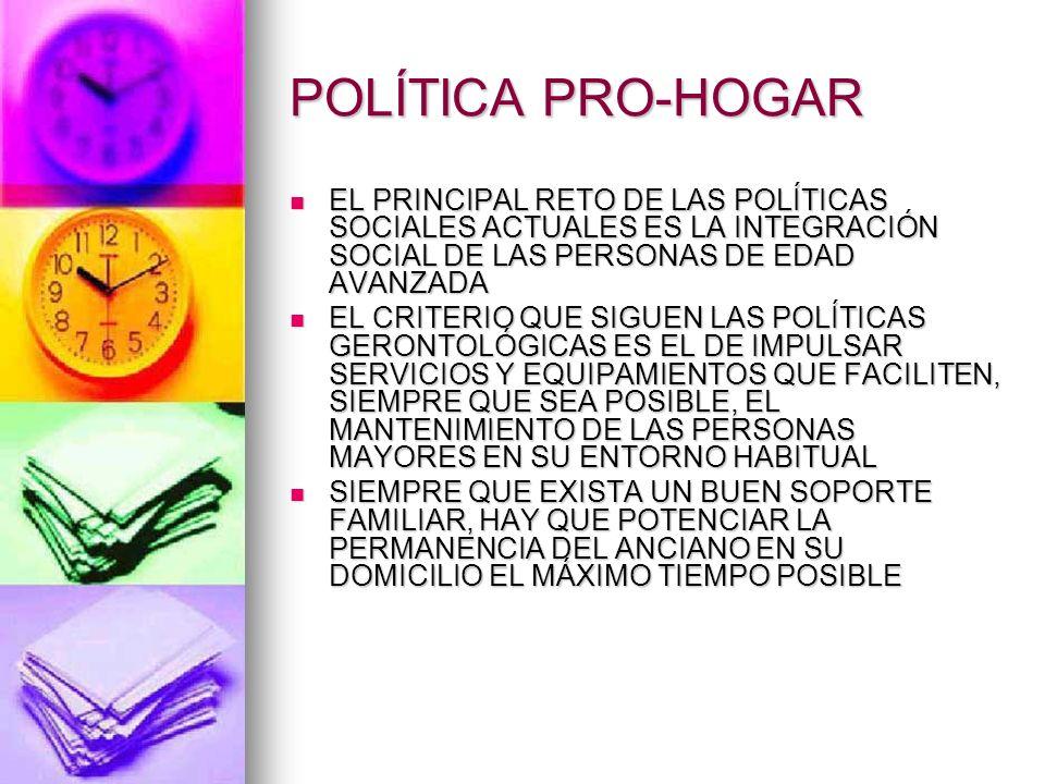 POLÍTICA PRO-HOGAR EL PRINCIPAL RETO DE LAS POLÍTICAS SOCIALES ACTUALES ES LA INTEGRACIÓN SOCIAL DE LAS PERSONAS DE EDAD AVANZADA.