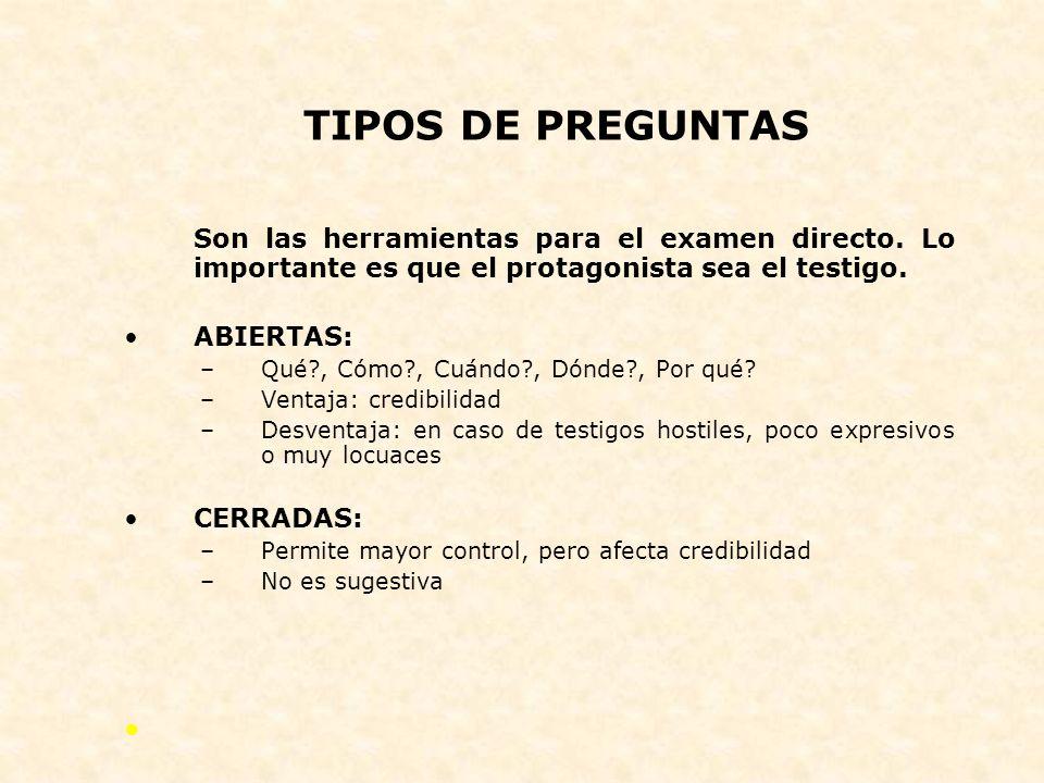 TIPOS DE PREGUNTAS Son las herramientas para el examen directo. Lo importante es que el protagonista sea el testigo.