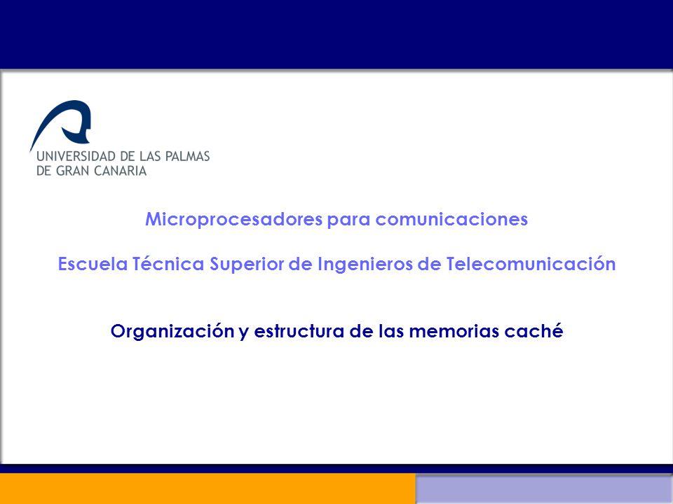 Microprocesadores para comunicaciones Escuela Técnica Superior de Ingenieros de Telecomunicación Organización y estructura de las memorias caché