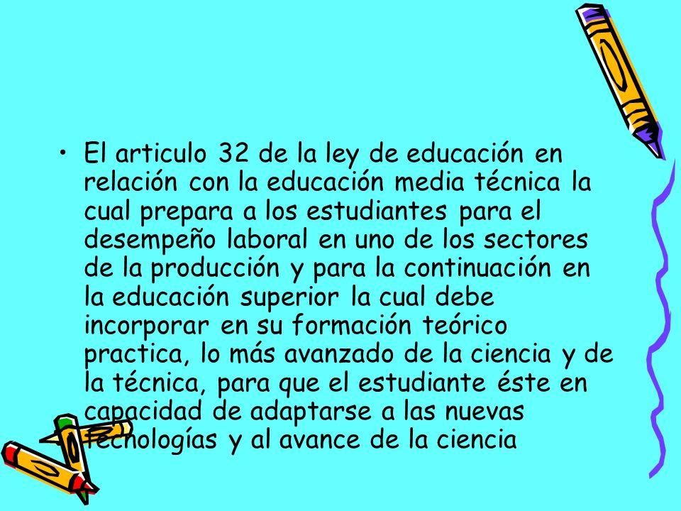 El articulo 32 de la ley de educación en relación con la educación media técnica la cual prepara a los estudiantes para el desempeño laboral en uno de los sectores de la producción y para la continuación en la educación superior la cual debe incorporar en su formación teórico practica, lo más avanzado de la ciencia y de la técnica, para que el estudiante éste en capacidad de adaptarse a las nuevas tecnologías y al avance de la ciencia