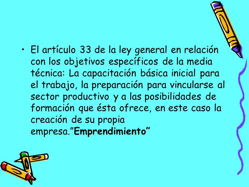 El artículo 33 de la ley general en relación con los objetivos específicos de la media técnica: La capacitación básica inicial para el trabajo, la preparación para vincularse al sector productivo y a las posibilidades de formación que ésta ofrece, en este caso la creación de su propia empresa. Emprendimiento