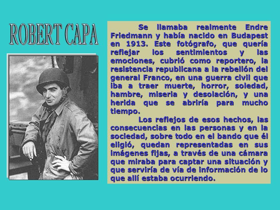 Se llamaba realmente Endre Friedmann y había nacido en Budapest en 1913. Este fotógrafo, que quería reflejar los sentimientos y las emociones, cubrió como reportero, la resistencia republicana a la rebelión del general Franco, en una guerra civil que iba a traer muerte, horror, soledad, hambre, miseria y desolación, y una herida que se abriría para mucho tiempo.