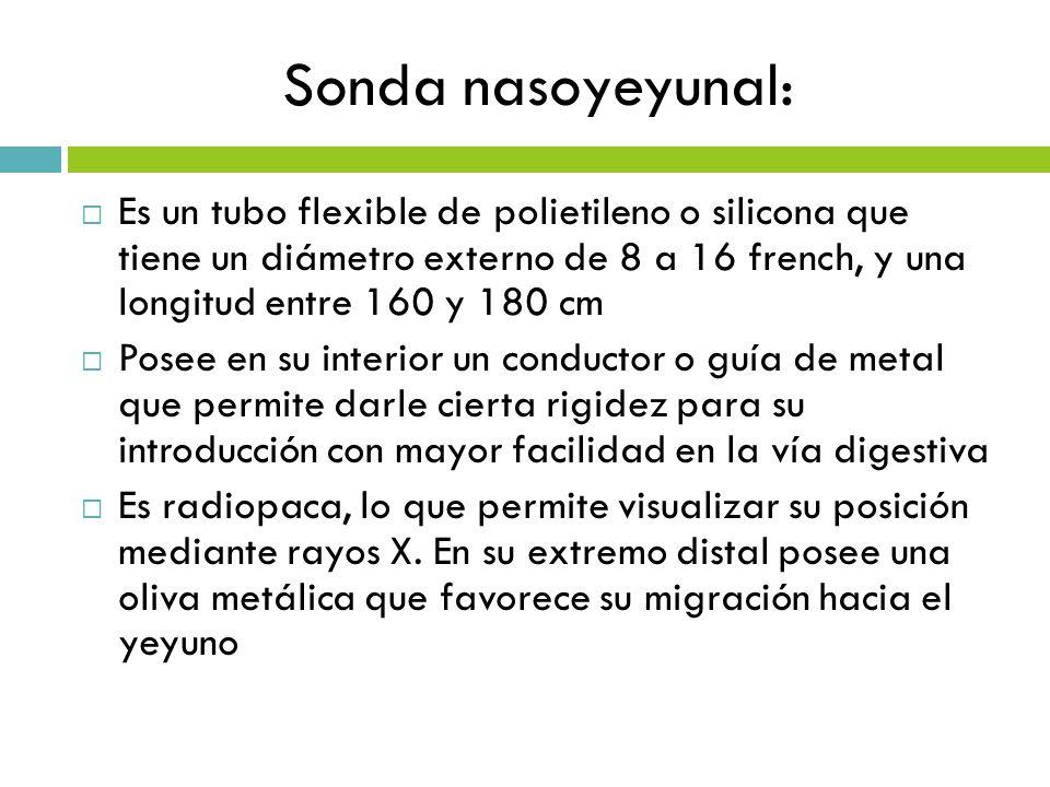Sonda nasoyeyunal: Es un tubo flexible de polietileno o silicona que tiene un diámetro externo de 8 a 16 french, y una longitud entre 160 y 180 cm.