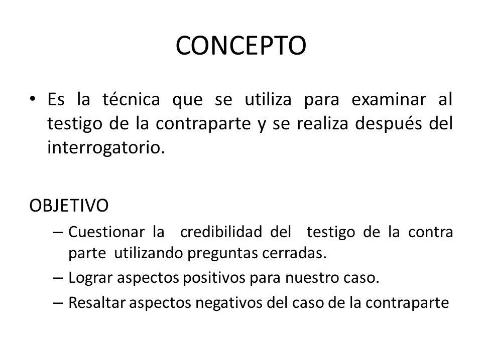 CONCEPTO Es la técnica que se utiliza para examinar al testigo de la contraparte y se realiza después del interrogatorio.