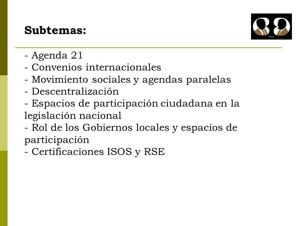 Subtemas: - Agenda 21 - Convenios internacionales - Movimiento sociales y agendas paralelas - Descentralización - Espacios de participación ciudadana en la legislación nacional - Rol de los Gobiernos locales y espacios de participación - Certificaciones ISOS y RSE