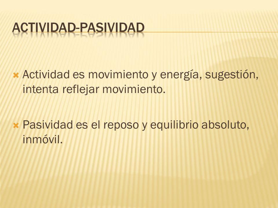 ACTIVIDAD-PASIVIDAD Actividad es movimiento y energía, sugestión, intenta reflejar movimiento.