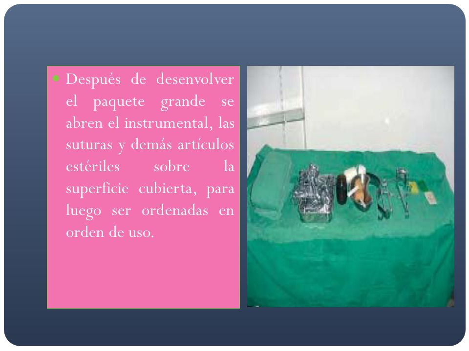 Después de desenvolver el paquete grande se abren el instrumental, las suturas y demás artículos estériles sobre la superficie cubierta, para luego ser ordenadas en orden de uso.