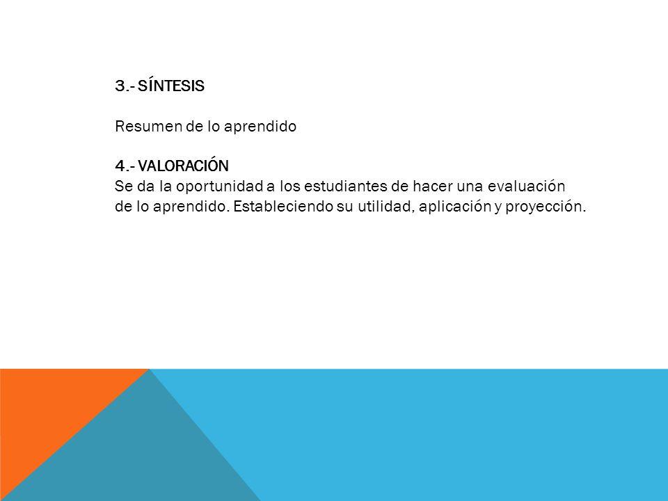 3.- SÍNTESIS Resumen de lo aprendido. 4.- VALORACIÓN. Se da la oportunidad a los estudiantes de hacer una evaluación.
