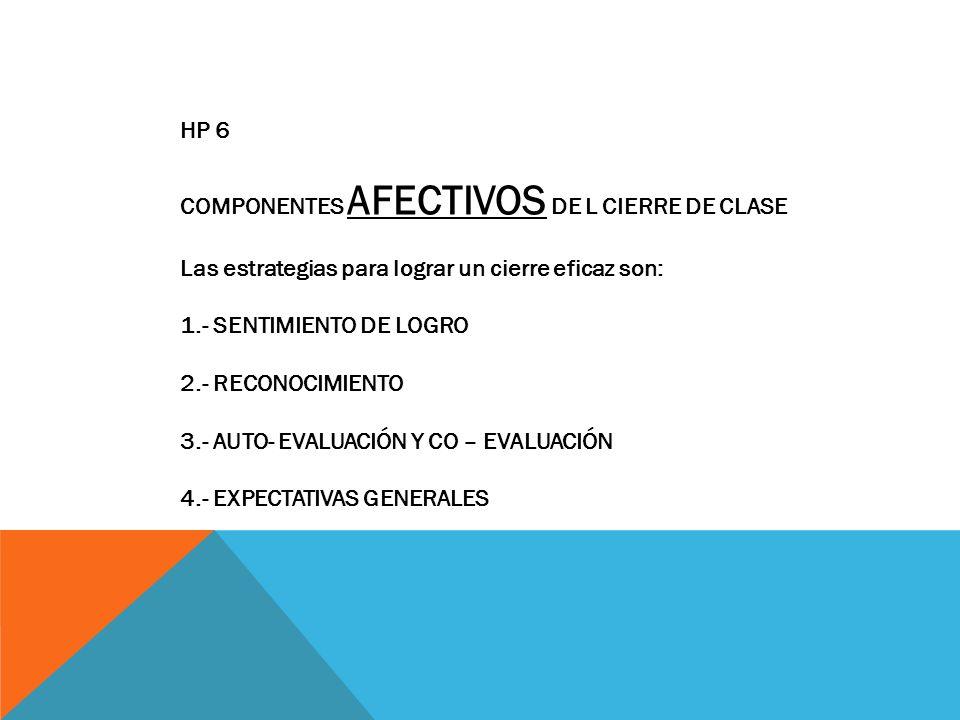 HP 6 COMPONENTES AFECTIVOS DE L CIERRE DE CLASE. Las estrategias para lograr un cierre eficaz son: