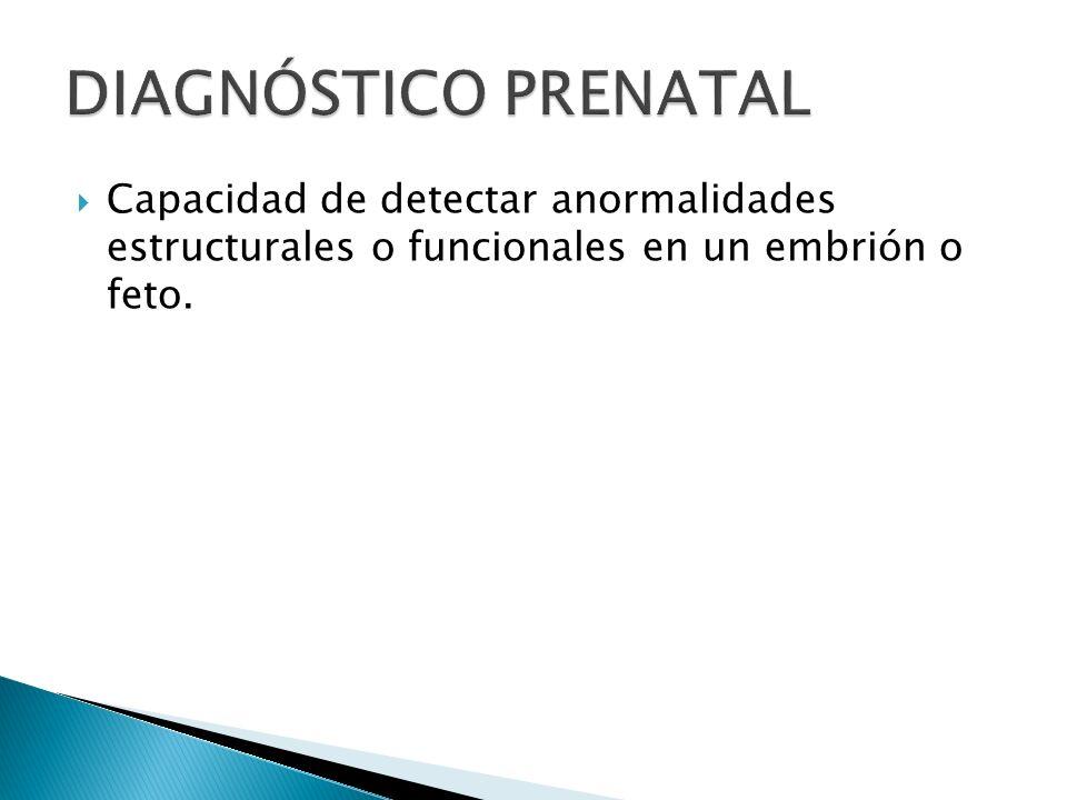 DIAGNÓSTICO PRENATAL Capacidad de detectar anormalidades estructurales o funcionales en un embrión o feto.