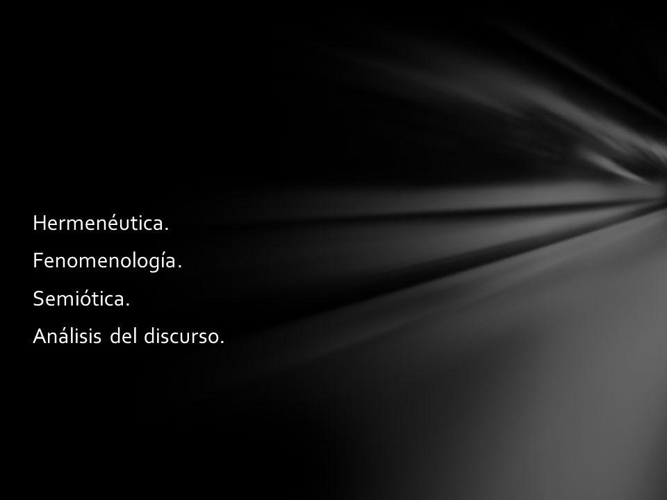 Hermenéutica. Fenomenología. Semiótica. Análisis del discurso.