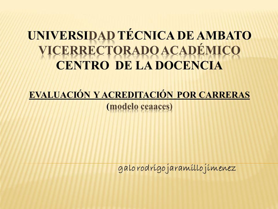 UNIVERSIDAD TÉCNICA DE AMBATO VICERRECTORADO ACADÉMICO CENTRO DE LA DOCENCIA EVALUACIÓN Y ACREDITACIÓN POR CARRERAS (modelo ceaaces)