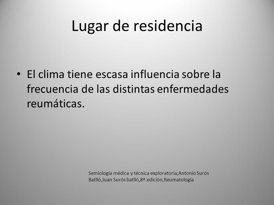 Lugar de residencia El clima tiene escasa influencia sobre la frecuencia de las distintas enfermedades reumáticas.