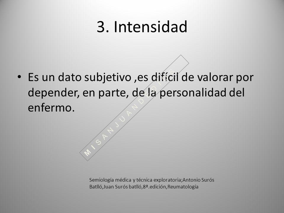 3. Intensidad Es un dato subjetivo ,es difícil de valorar por depender, en parte, de la personalidad del enfermo.