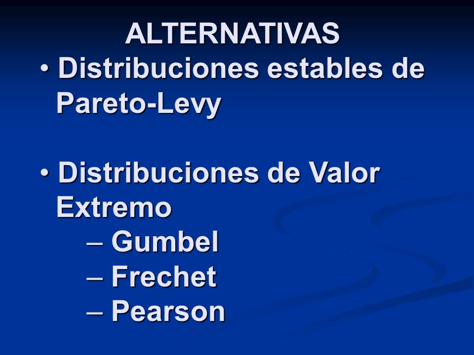 ALTERNATIVAS Distribuciones estables de Pareto-Levy. Distribuciones de Valor Extremo. Gumbel.