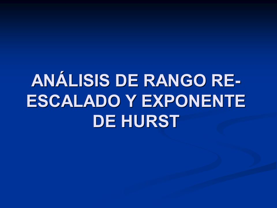 ANÁLISIS DE RANGO RE-ESCALADO Y EXPONENTE DE HURST
