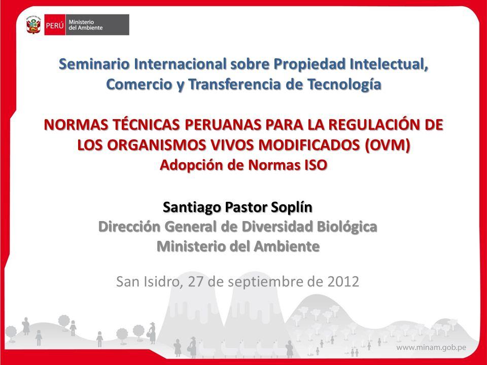 Seminario Internacional sobre Propiedad Intelectual, Comercio y Transferencia de Tecnología NORMAS TÉCNICAS PERUANAS PARA LA REGULACIÓN DE LOS ORGANISMOS VIVOS MODIFICADOS (OVM) Adopción de Normas ISO
