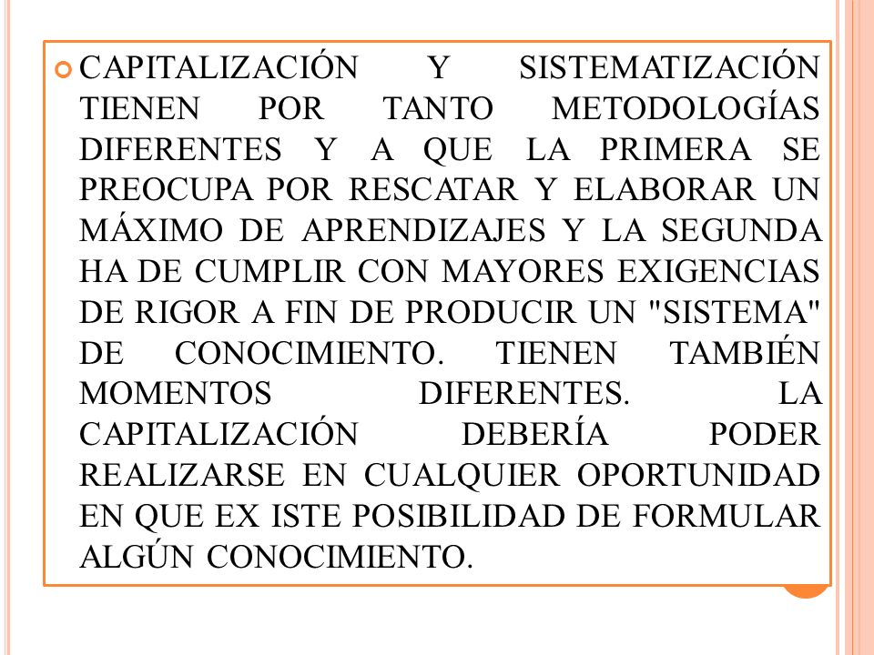 CAPITALIZACIÓN Y SISTEMATIZACIÓN TIENEN POR TANTO METODOLOGÍAS DIFERENTES Y A QUE LA PRIMERA SE PREOCUPA POR RESCATAR Y ELABORAR UN MÁXIMO DE APRENDIZAJES Y LA SEGUNDA HA DE CUMPLIR CON MAYORES EXIGENCIAS DE RIGOR A FIN DE PRODUCIR UN SISTEMA DE CONOCIMIENTO.