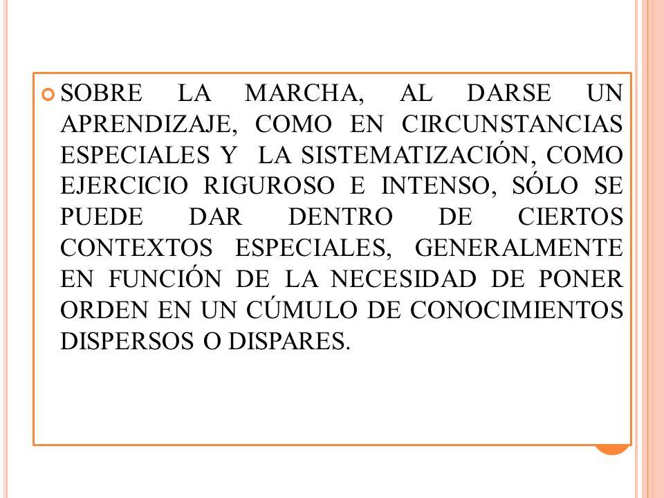 SOBRE LA MARCHA, AL DARSE UN APRENDIZAJE, COMO EN CIRCUNSTANCIAS ESPECIALES Y LA SISTEMATIZACIÓN, COMO EJERCICIO RIGUROSO E INTENSO, SÓLO SE PUEDE DAR DENTRO DE CIERTOS CONTEXTOS ESPECIALES, GENERALMENTE EN FUNCIÓN DE LA NECESIDAD DE PONER ORDEN EN UN CÚMULO DE CONOCIMIENTOS DISPERSOS O DISPARES.
