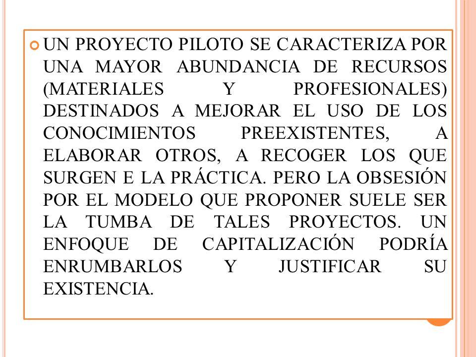 UN PROYECTO PILOTO SE CARACTERIZA POR UNA MAYOR ABUNDANCIA DE RECURSOS (MATERIALES Y PROFESIONALES) DESTINADOS A MEJORAR EL USO DE LOS CONOCIMIENTOS PREEXISTENTES, A ELABORAR OTROS, A RECOGER LOS QUE SURGEN E LA PRÁCTICA.