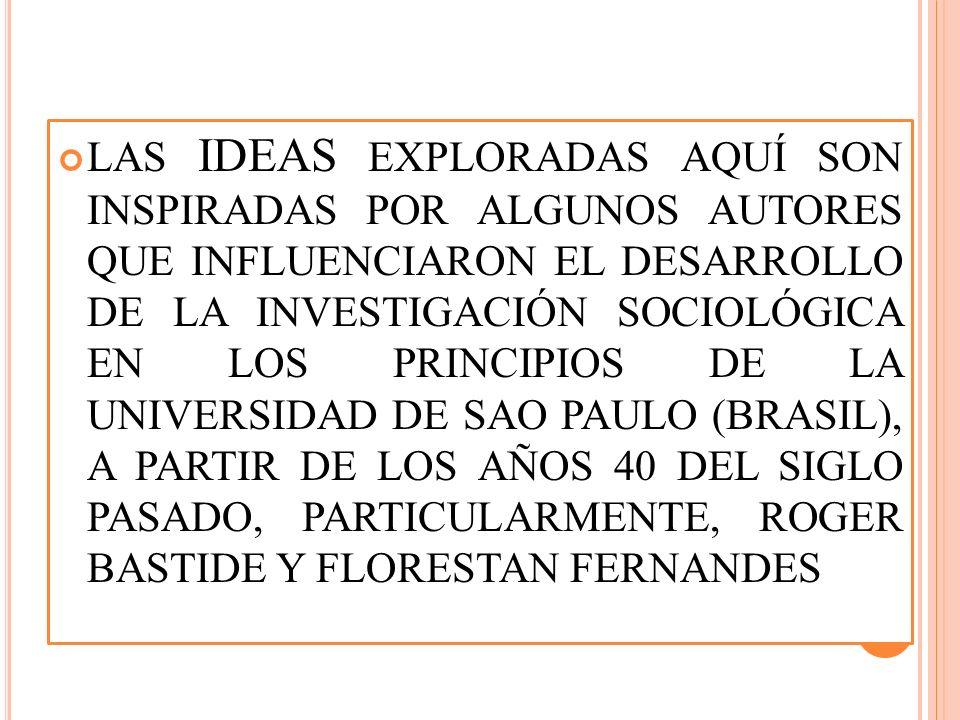 LAS IDEAS EXPLORADAS AQUÍ SON INSPIRADAS POR ALGUNOS AUTORES QUE INFLUENCIARON EL DESARROLLO DE LA INVESTIGACIÓN SOCIOLÓGICA EN LOS PRINCIPIOS DE LA UNIVERSIDAD DE SAO PAULO (BRASIL), A PARTIR DE LOS AÑOS 40 DEL SIGLO PASADO, PARTICULARMENTE, ROGER BASTIDE Y FLORESTAN FERNANDES
