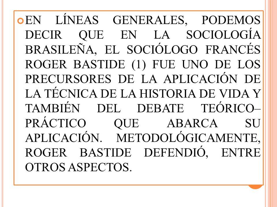 EN LÍNEAS GENERALES, PODEMOS DECIR QUE EN LA SOCIOLOGÍA BRASILEÑA, EL SOCIÓLOGO FRANCÉS ROGER BASTIDE (1) FUE UNO DE LOS PRECURSORES DE LA APLICACIÓN DE LA TÉCNICA DE LA HISTORIA DE VIDA Y TAMBIÉN DEL DEBATE TEÓRICO– PRÁCTICO QUE ABARCA SU APLICACIÓN.