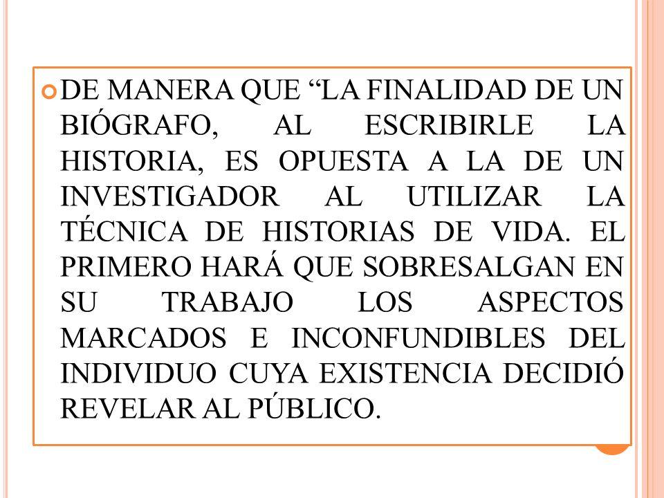 DE MANERA QUE LA FINALIDAD DE UN BIÓGRAFO, AL ESCRIBIRLE LA HISTORIA, ES OPUESTA A LA DE UN INVESTIGADOR AL UTILIZAR LA TÉCNICA DE HISTORIAS DE VIDA.