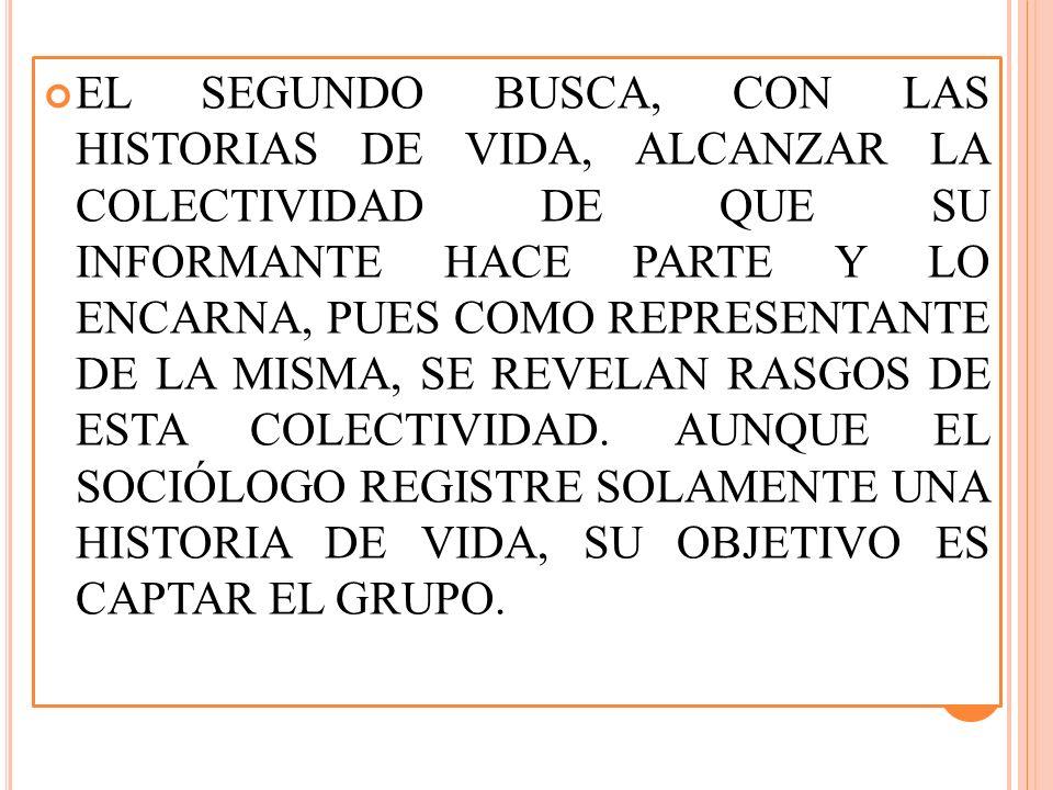 EL SEGUNDO BUSCA, CON LAS HISTORIAS DE VIDA, ALCANZAR LA COLECTIVIDAD DE QUE SU INFORMANTE HACE PARTE Y LO ENCARNA, PUES COMO REPRESENTANTE DE LA MISMA, SE REVELAN RASGOS DE ESTA COLECTIVIDAD.