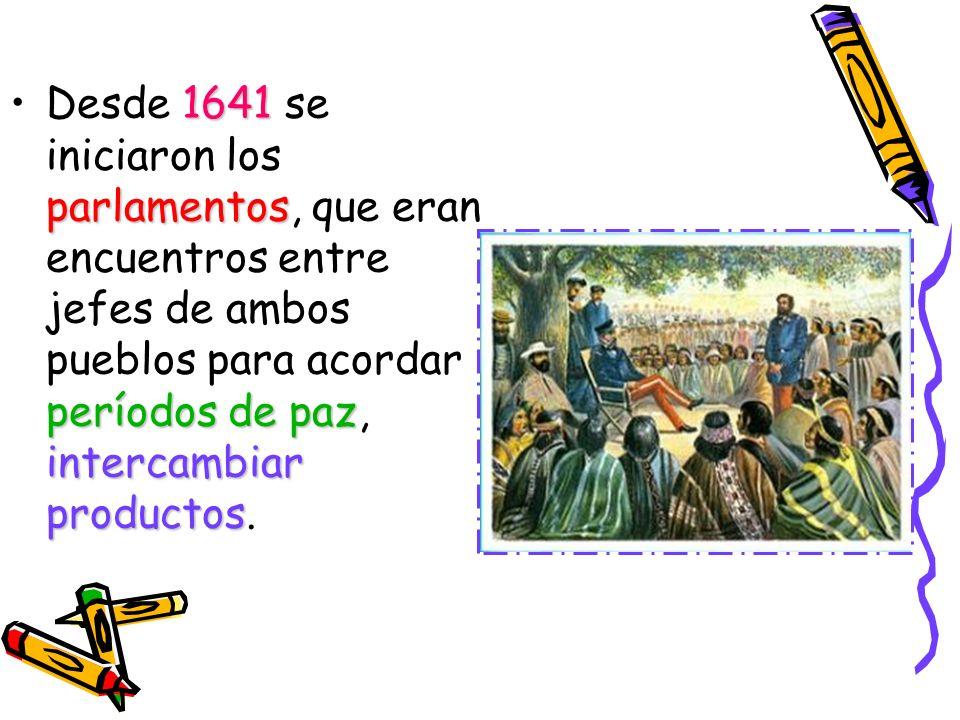 Desde 1641 se iniciaron los parlamentos, que eran encuentros entre jefes de ambos pueblos para acordar períodos de paz, intercambiar productos.