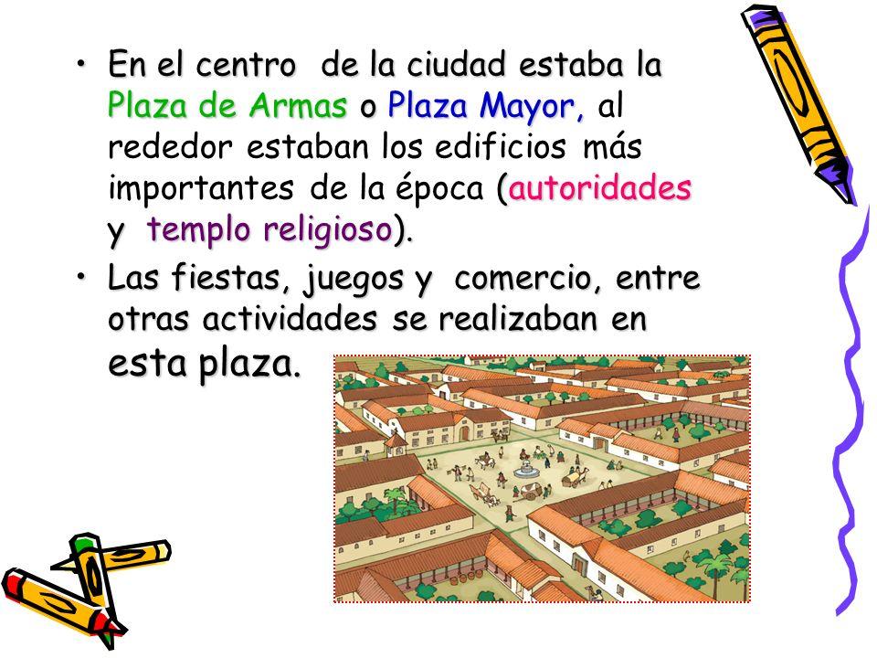 En el centro de la ciudad estaba la Plaza de Armas o Plaza Mayor, al rededor estaban los edificios más importantes de la época (autoridades y templo religioso).