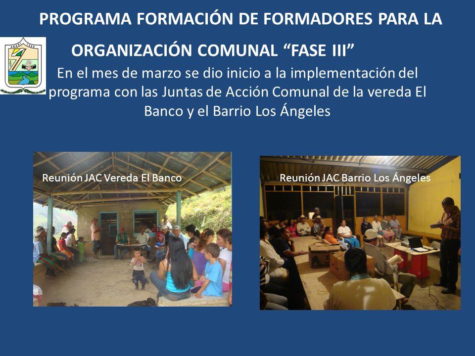 PROGRAMA FORMACIÓN DE FORMADORES PARA LA ORGANIZACIÓN COMUNAL FASE III En el mes de marzo se dio inicio a la implementación del programa con las Juntas de Acción Comunal de la vereda El Banco y el Barrio Los Ángeles