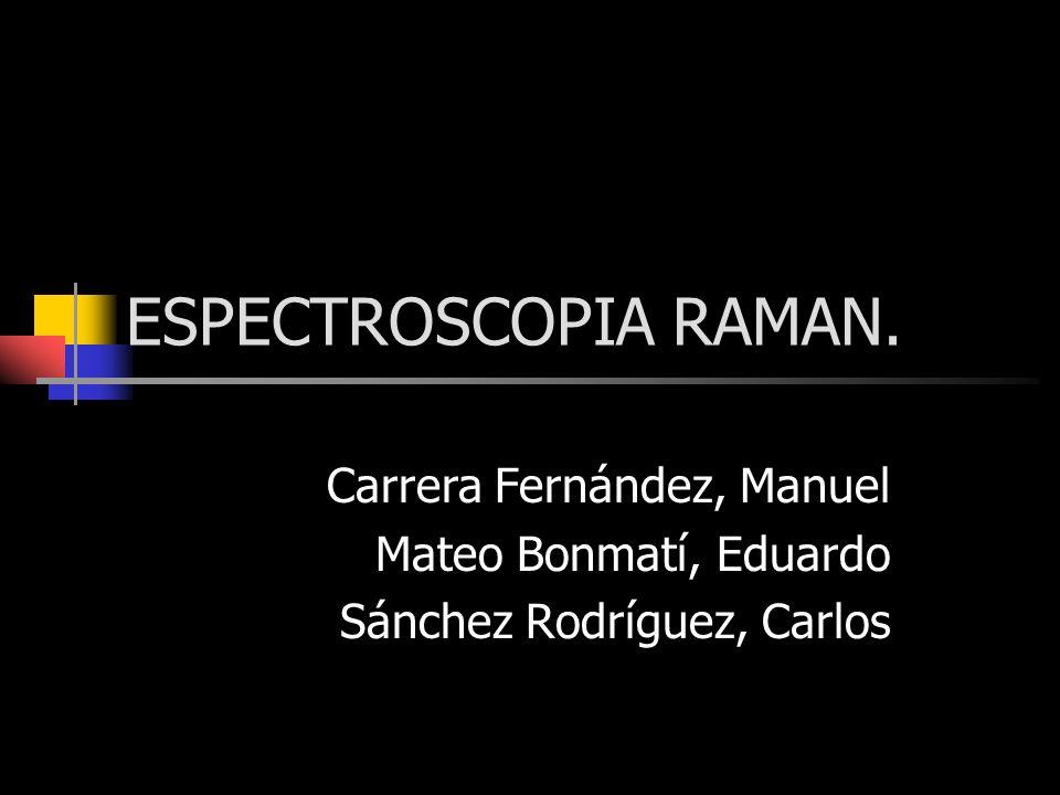 ESPECTROSCOPIA RAMAN. Carrera Fernández, Manuel Mateo Bonmatí, Eduardo