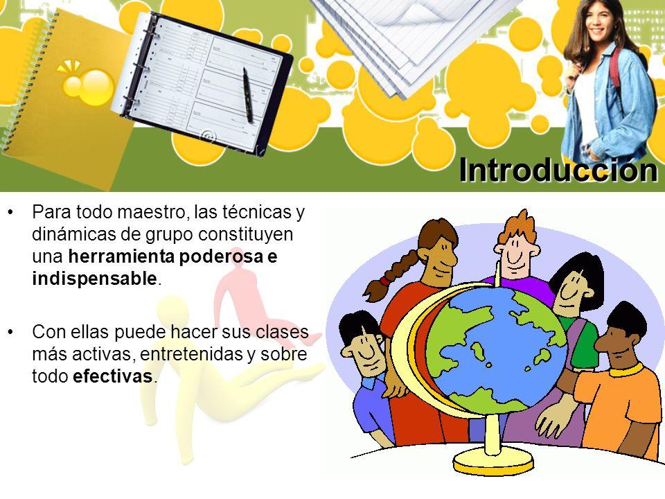 Introducción Para todo maestro, las técnicas y dinámicas de grupo constituyen una herramienta poderosa e indispensable.