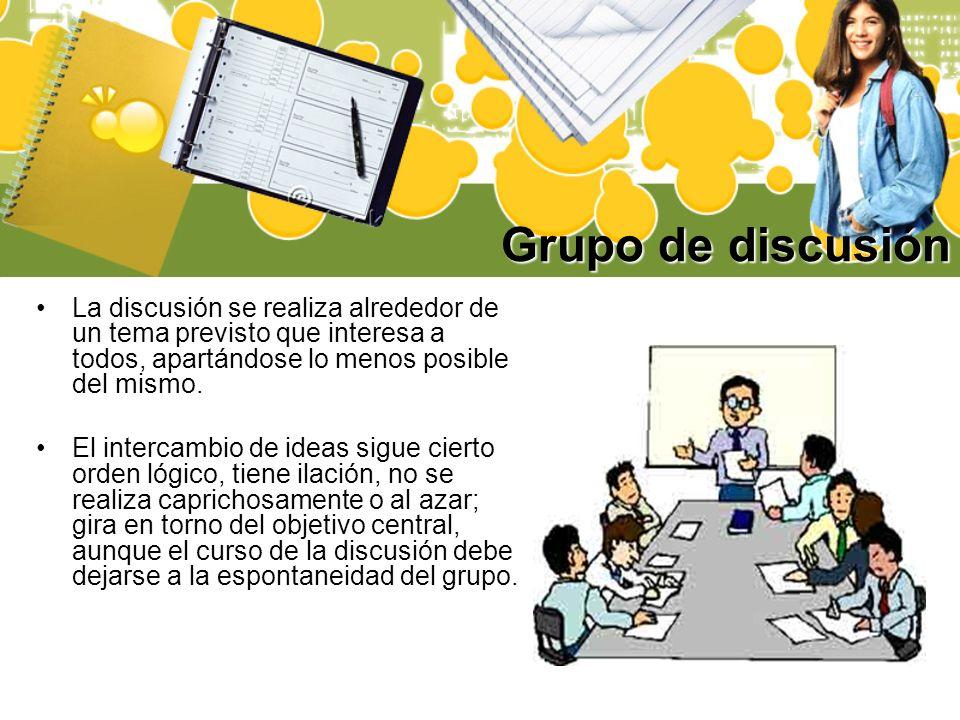 Grupo de discusión La discusión se realiza alrededor de un tema previsto que interesa a todos, apartándose lo menos posible del mismo.