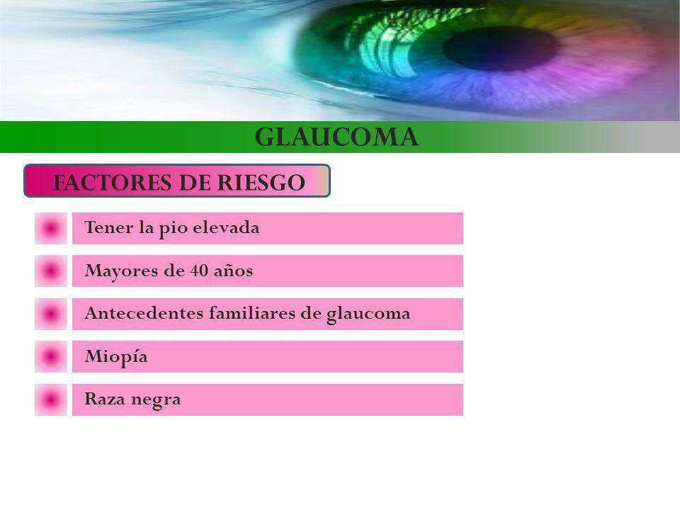 GLAUCOMA FACTORES DE RIESGO Tener la pio elevada Mayores de 40 años