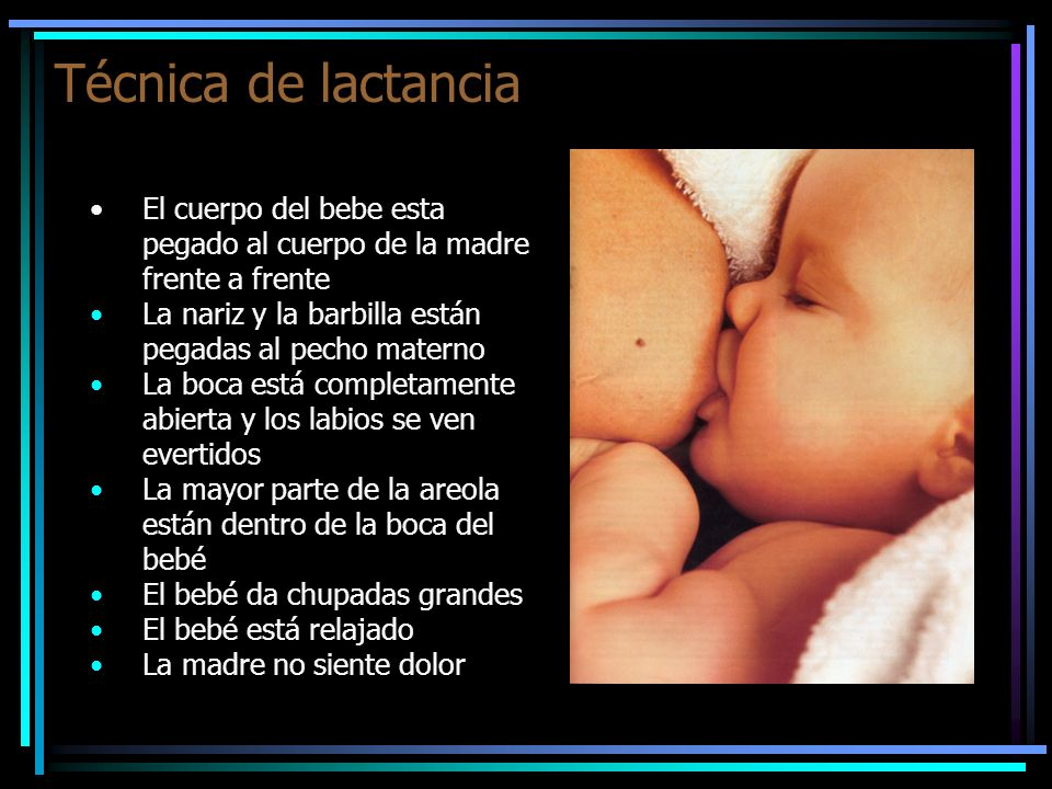 Técnica de lactancia El cuerpo del bebe esta pegado al cuerpo de la madre frente a frente. La nariz y la barbilla están pegadas al pecho materno.