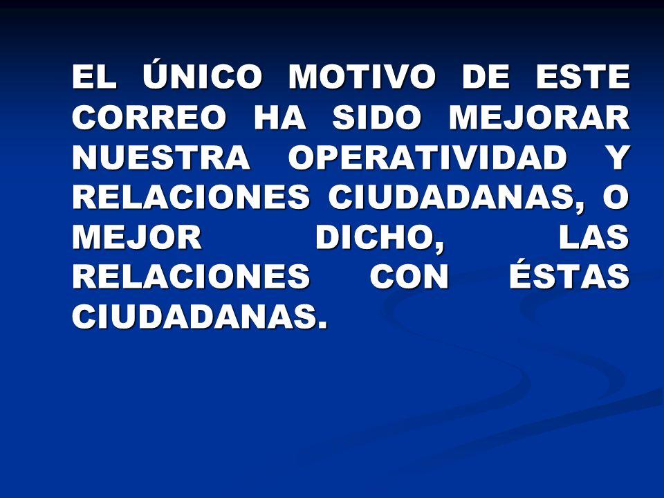 EL ÚNICO MOTIVO DE ESTE CORREO HA SIDO MEJORAR NUESTRA OPERATIVIDAD Y RELACIONES CIUDADANAS, O MEJOR DICHO, LAS RELACIONES CON ÉSTAS CIUDADANAS.