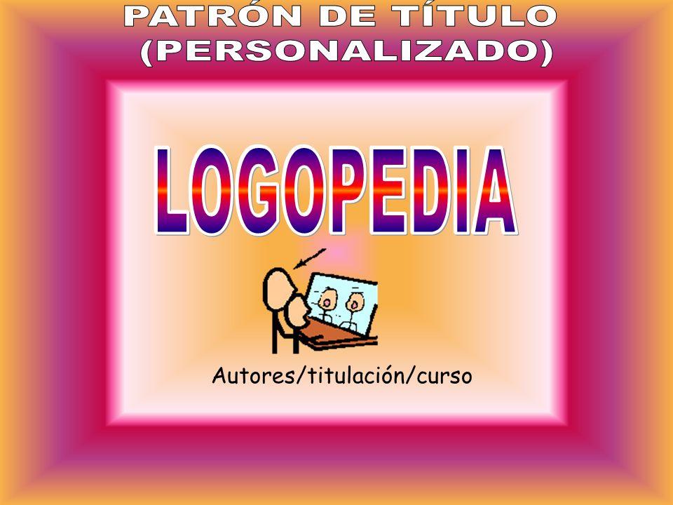 PATRÓN DE TÍTULO (PERSONALIZADO) LOGOPEDIA Autores/titulación/curso