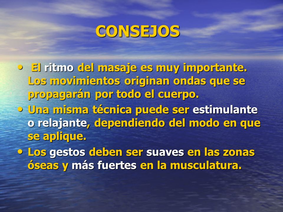 CONSEJOS El ritmo del masaje es muy importante. Los movimientos originan ondas que se propagarán por todo el cuerpo.