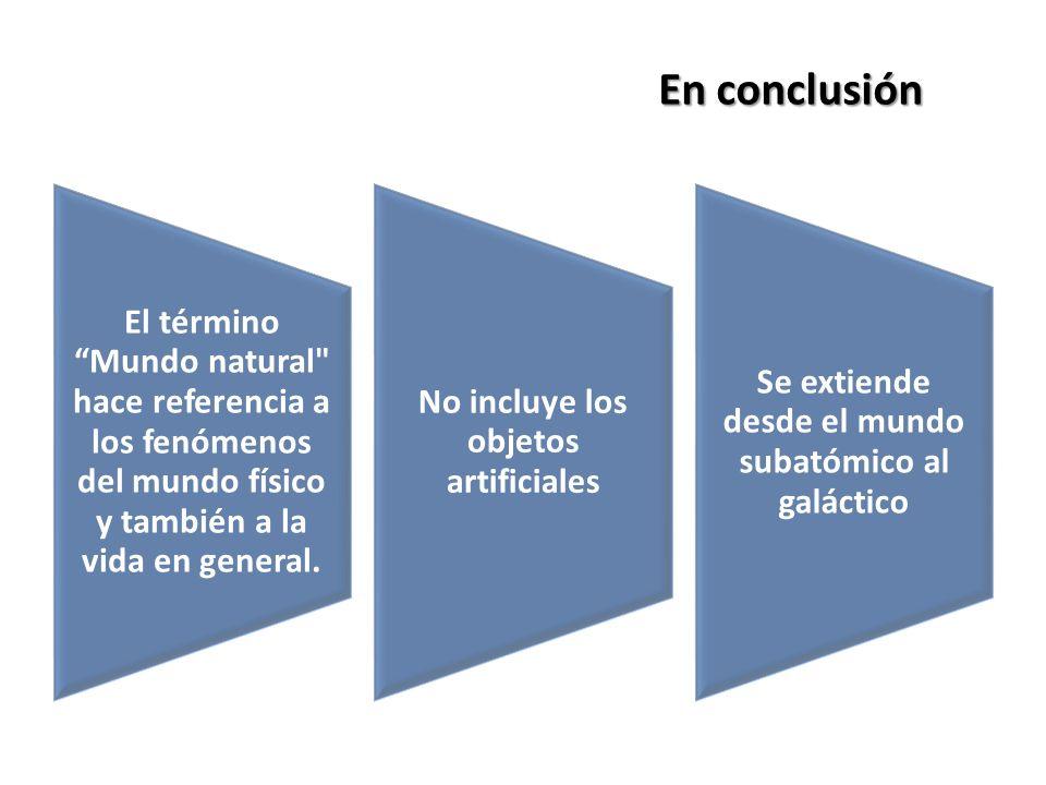 En conclusión El término Mundo natural hace referencia a los fenómenos del mundo físico y también a la vida en general.