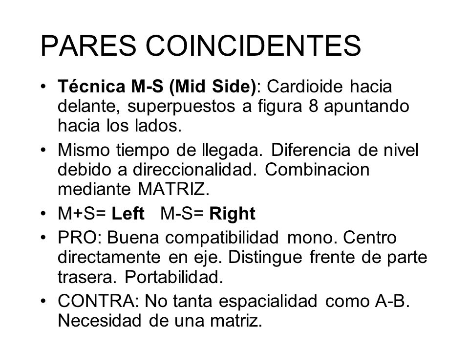 PARES COINCIDENTES Técnica M-S (Mid Side): Cardioide hacia delante, superpuestos a figura 8 apuntando hacia los lados.