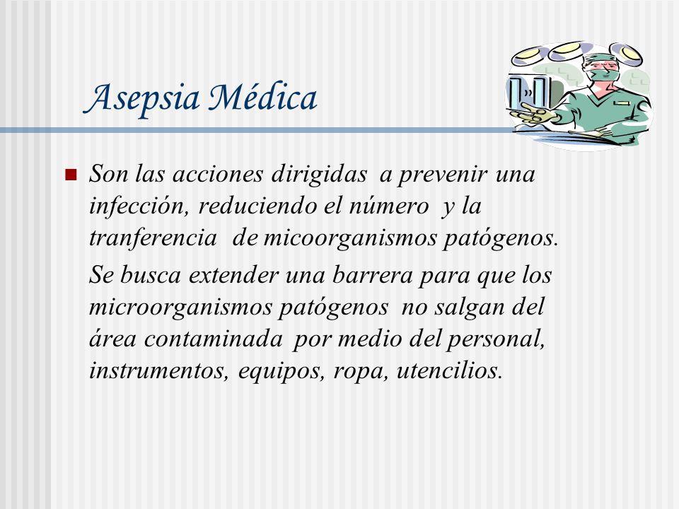 Asepsia Médica Son las acciones dirigidas a prevenir una infección, reduciendo el número y la tranferencia de micoorganismos patógenos.