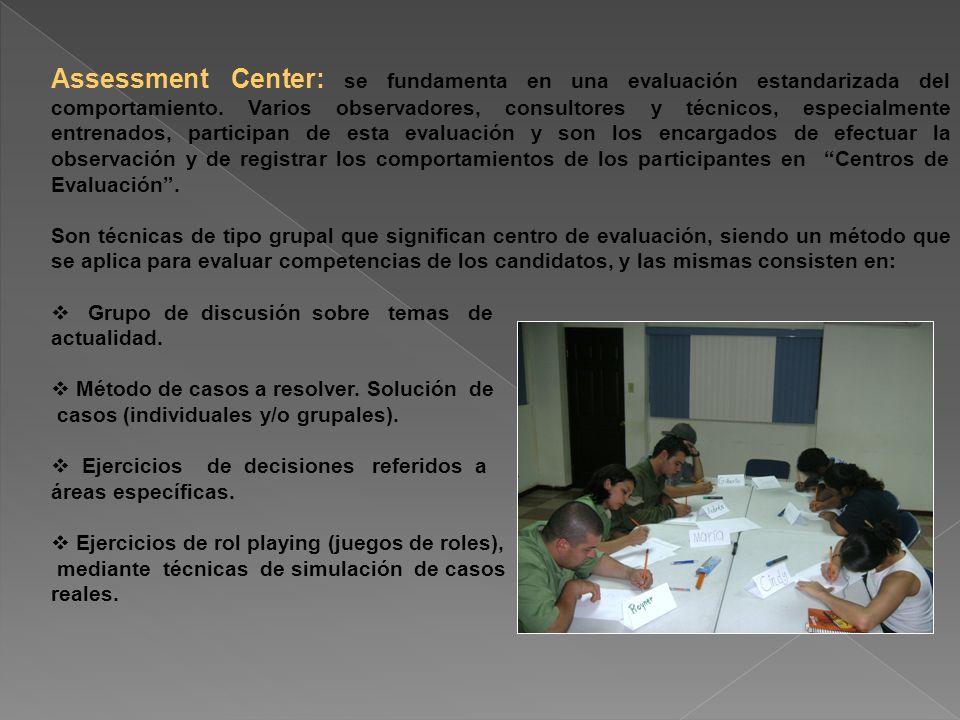 Assessment Center: se fundamenta en una evaluación estandarizada del comportamiento. Varios observadores, consultores y técnicos, especialmente entrenados, participan de esta evaluación y son los encargados de efectuar la observación y de registrar los comportamientos de los participantes en Centros de Evaluación .